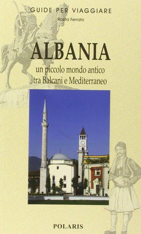 Albania. Un piccolo mondo antico tra Balcani e Mediterraneo